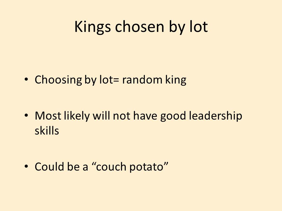 """Choosing by lot= random king Most likely will not have good leadership skills Could be a """"couch potato"""" Kings chosen by lot"""