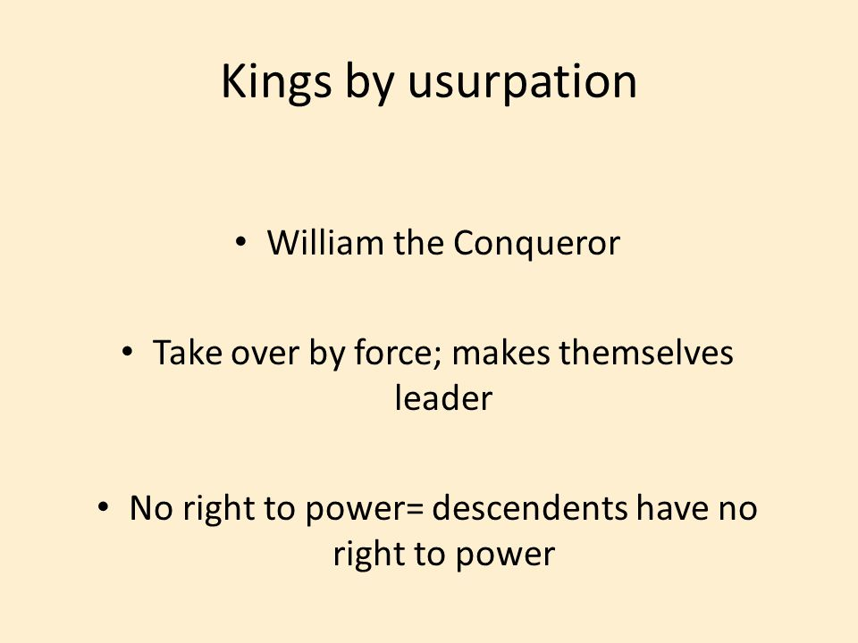 William the Conqueror Take over by force; makes themselves leader No right to power= descendents have no right to power Kings by usurpation