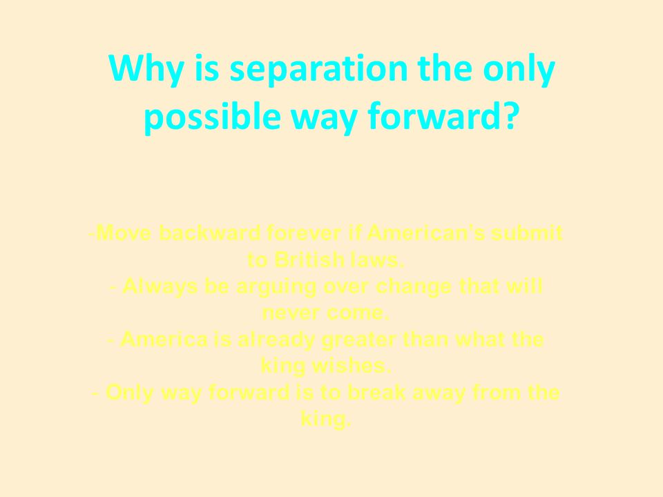 Why is separation the only possible way forward? -Move backward forever if American's submit to British laws. - Always be arguing over change that wil