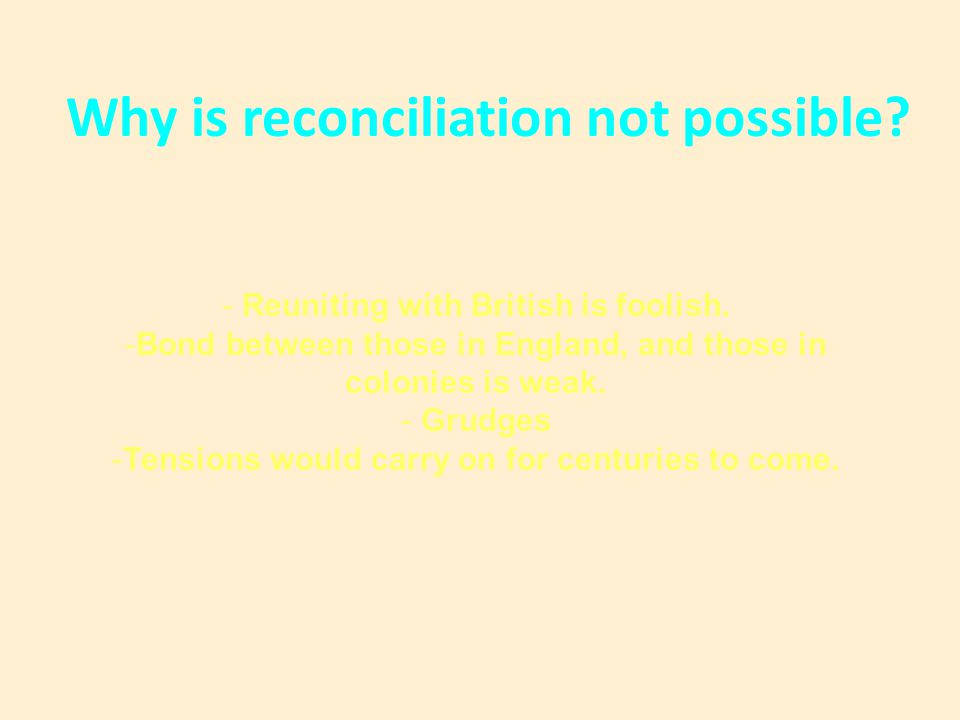 Why is reconciliation not possible? - Reuniting with British is foolish. -Bond between those in England, and those in colonies is weak. - Grudges -Ten