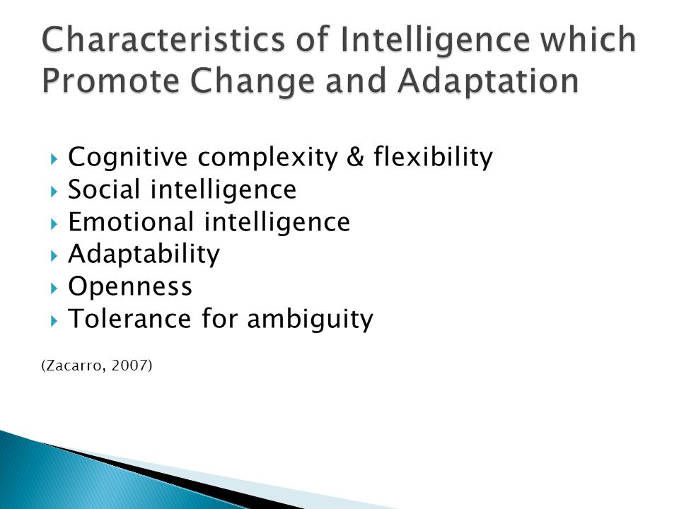  Cognitive complexity & flexibility  Social intelligence  Emotional intelligence  Adaptability  Openness  Tolerance for ambiguity (Zacarro, 2007)