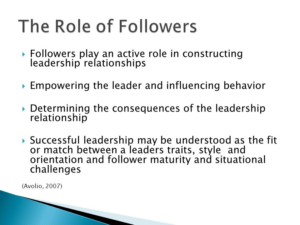  Followers play an active role in constructing leadership relationships  Empowering the leader and influencing behavior  Determining the consequences of the leadership relationship  Successful leadership may be understood as the fit or match between a leaders traits, style and orientation and follower maturity and situational challenges (Avolio, 2007)