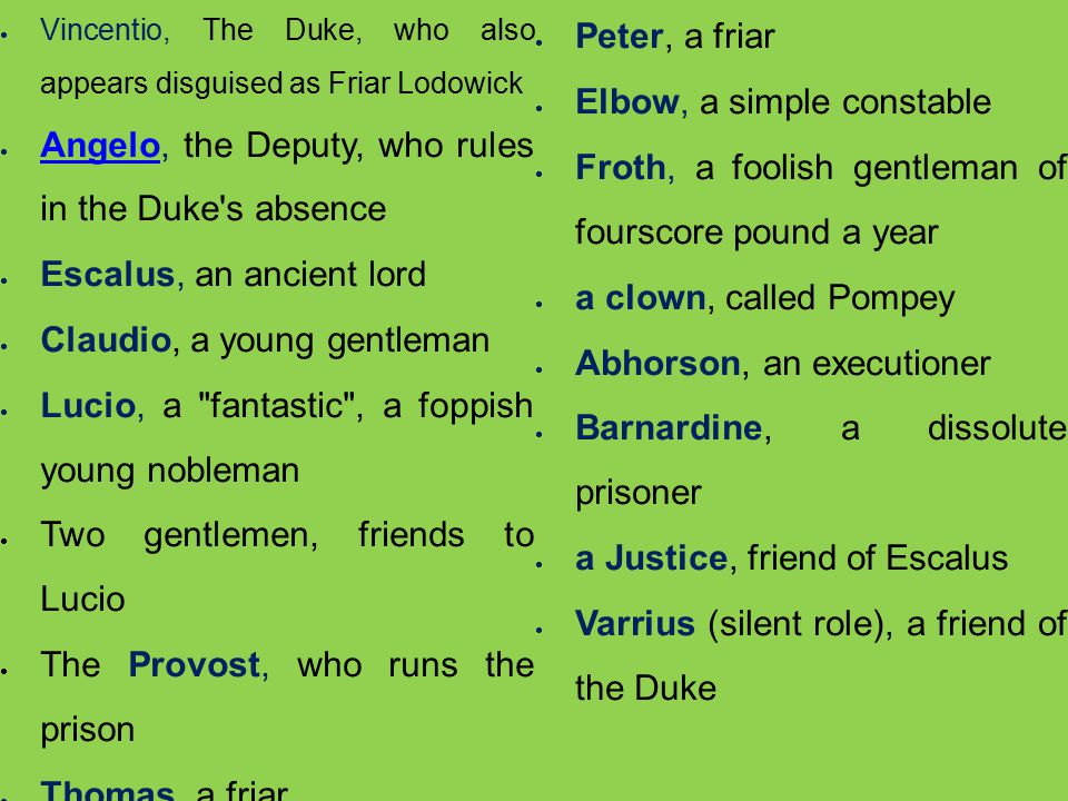  Vincentio, The Duke, who also appears disguised as Friar Lodowick  Angelo, the Deputy, who rules in the Duke s absence Angelo  Escalus, an ancient lord  Claudio, a young gentleman  Lucio, a fantastic , a foppish young nobleman  Two gentlemen, friends to Lucio  The Provost, who runs the prison  Thomas, a friar  Peter, a friar  Elbow, a simple constable  Froth, a foolish gentleman of fourscore pound a year  a clown, called Pompey  Abhorson, an executioner  Barnardine, a dissolute prisoner  a Justice, friend of Escalus  Varrius (silent role), a friend of the Duke