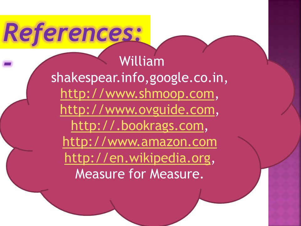 Measure for Measure William shakespear.info,google.co.in, http://www.shmoop.comhttp://www.shmoop.com, http://www.ovguide.comhttp://www.ovguide.com, http://.bookrags.comhttp://.bookrags.com, http://www.amazon.com http://en.wikipedia.orghttp://en.wikipedia.org, Measure for Measure.