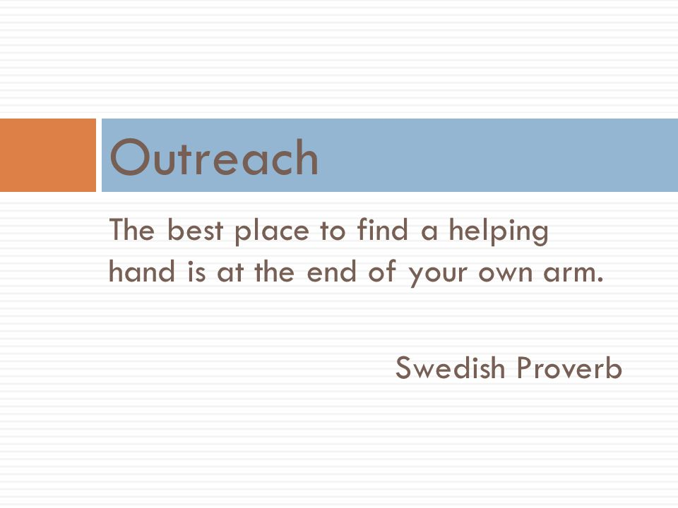 The best place to find a helping hand is at the end of your own arm. Swedish Proverb Outreach