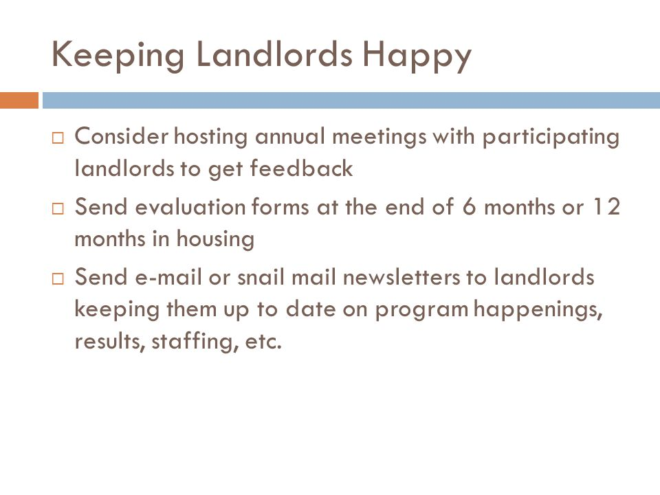 Keeping Landlords Happy Go the EXTRA MILE  Host owner appreciation events  Present plaques or certificates  Send thank you cards from staff and clients  Recognize landlord of the year in agency newsletters and other ways  Share resources when available (Good 360)