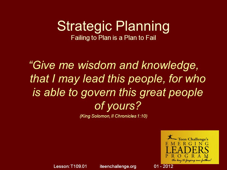 Strategic Planning Failing to Plan is a Plan to Fail Give me wisdom and knowledge, that I may lead this people, for who is able to govern this great people of yours.