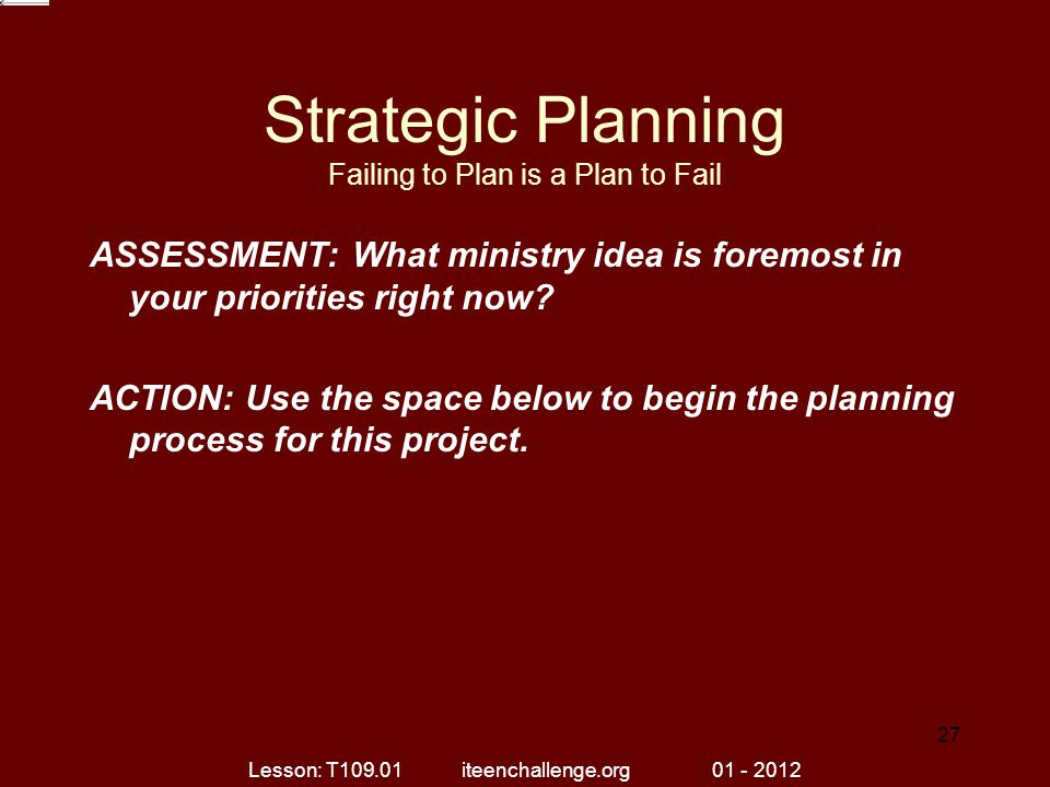 Strategic Planning Failing to Plan is a Plan to Fail ASSESSMENT: What ministry idea is foremost in your priorities right now.