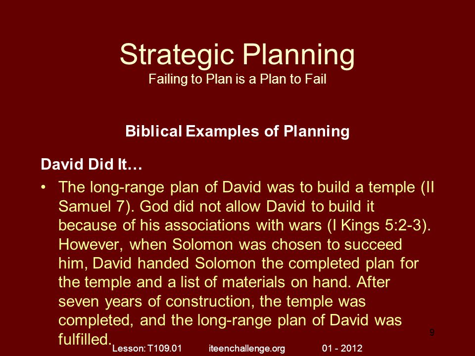 Strategic Planning Failing to Plan is a Plan to Fail Biblical Examples of Planning David Did It… The long-range plan of David was to build a temple (II Samuel 7).