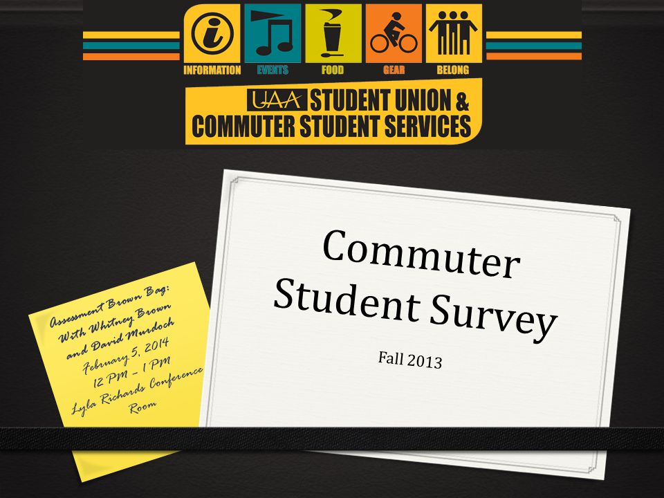 Commuter Student Survey Fall 2013 Assessment Brown Bag: With Whitney Brown and David Murdoch February 5, 2014 12 PM – 1 PM Lyla Richards Conference Room