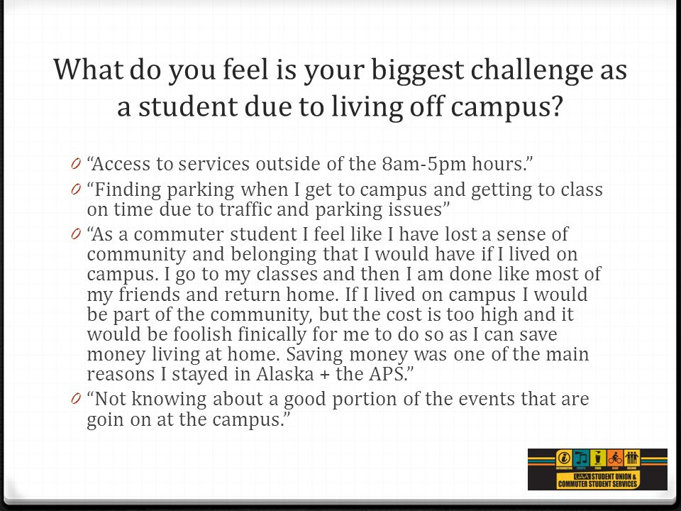 "What do you feel is your biggest challenge as a student due to living off campus? 0 ""Access to services outside of the 8am-5pm hours."" 0 ""Finding park"