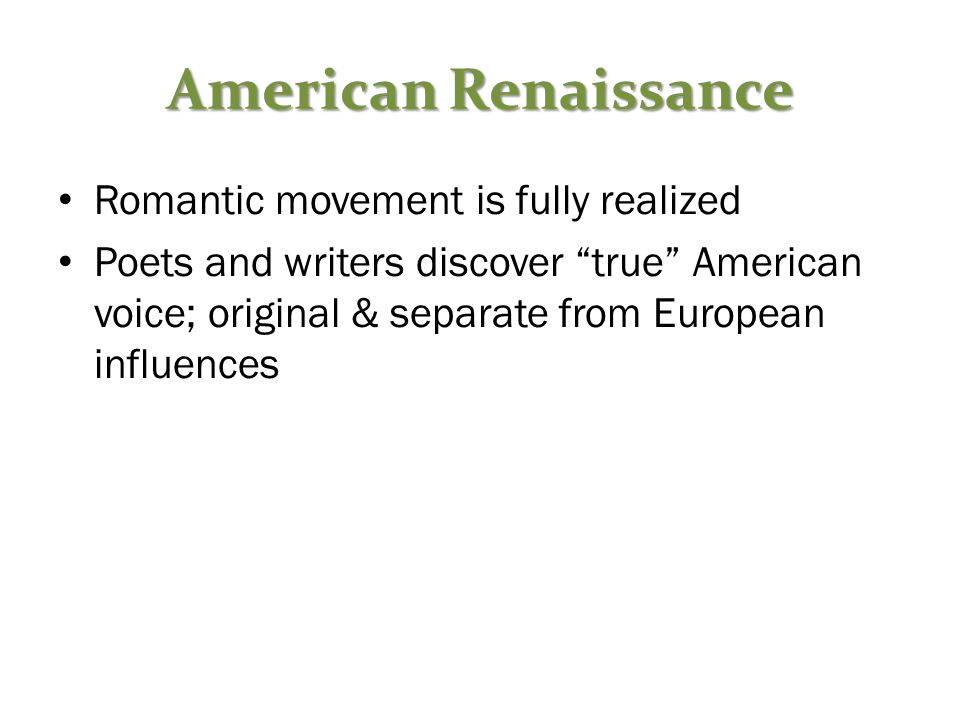 American Renaissance Romantic movement is fully realized Poets and writers discover true American voice; original & separate from European influences