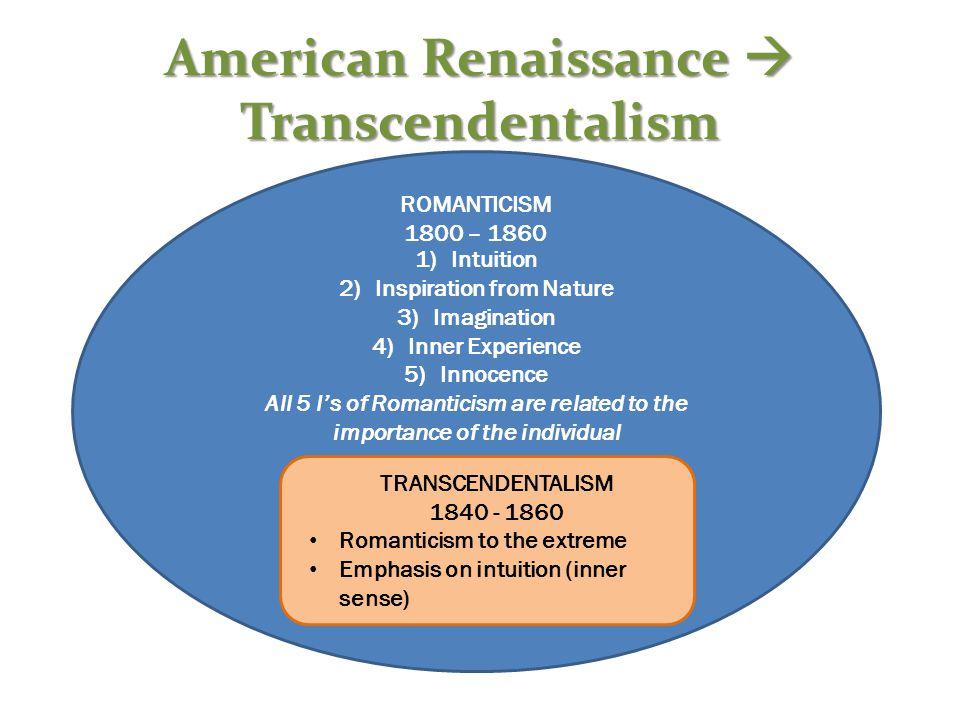 American Renaissance  Transcendentalism ROMANTICISM 1800 – 1860 1)Intuition 2)Inspiration from Nature 3)Imagination 4)Inner Experience 5)Innocence Al