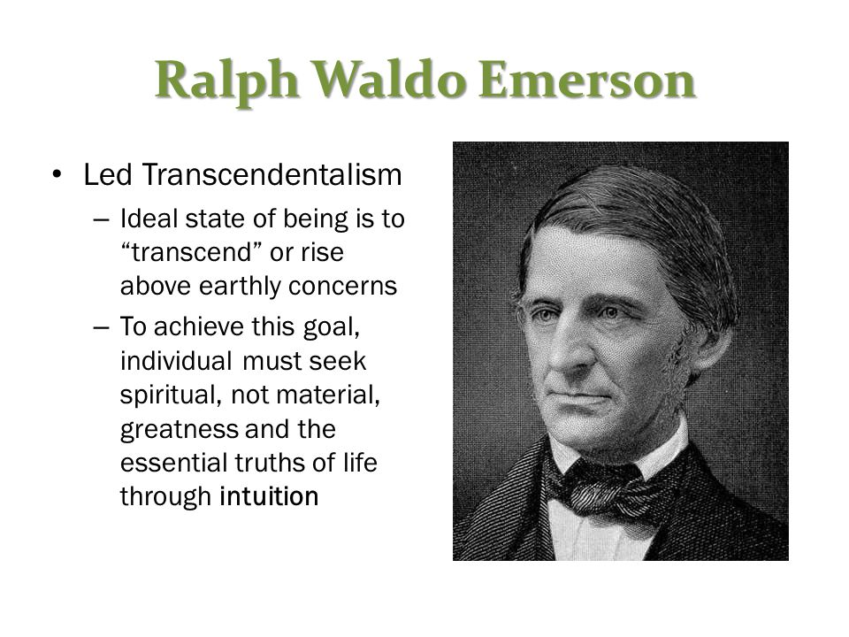 Ralph Waldo Emerson Led Transcendentalism – Ideal state of being is to transcend or rise above earthly concerns – To achieve this goal, individual must seek spiritual, not material, greatness and the essential truths of life through intuition