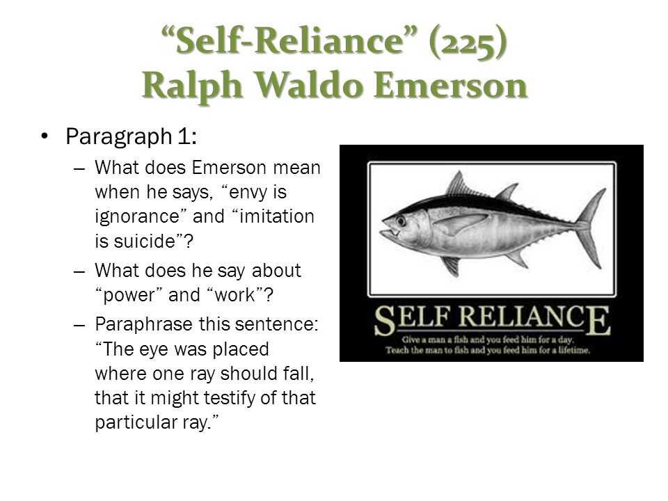 """""""Self-Reliance"""" (225) Ralph Waldo Emerson Paragraph 1: – What does Emerson mean when he says, """"envy is ignorance"""" and """"imitation is suicide""""? – What d"""