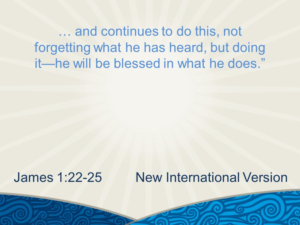 … and continues to do this, not forgetting what he has heard, but doing it—he will be blessed in what he does. James 1:22-25New International Version
