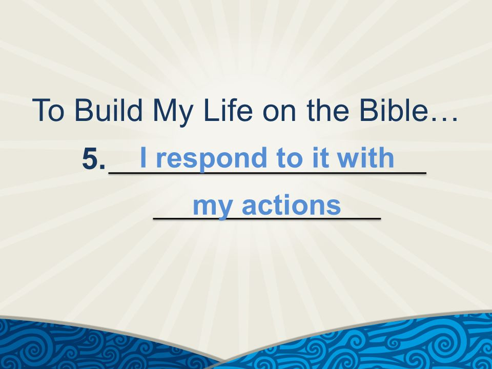 To Build My Life on the Bible… 5. I respond to it with my actions