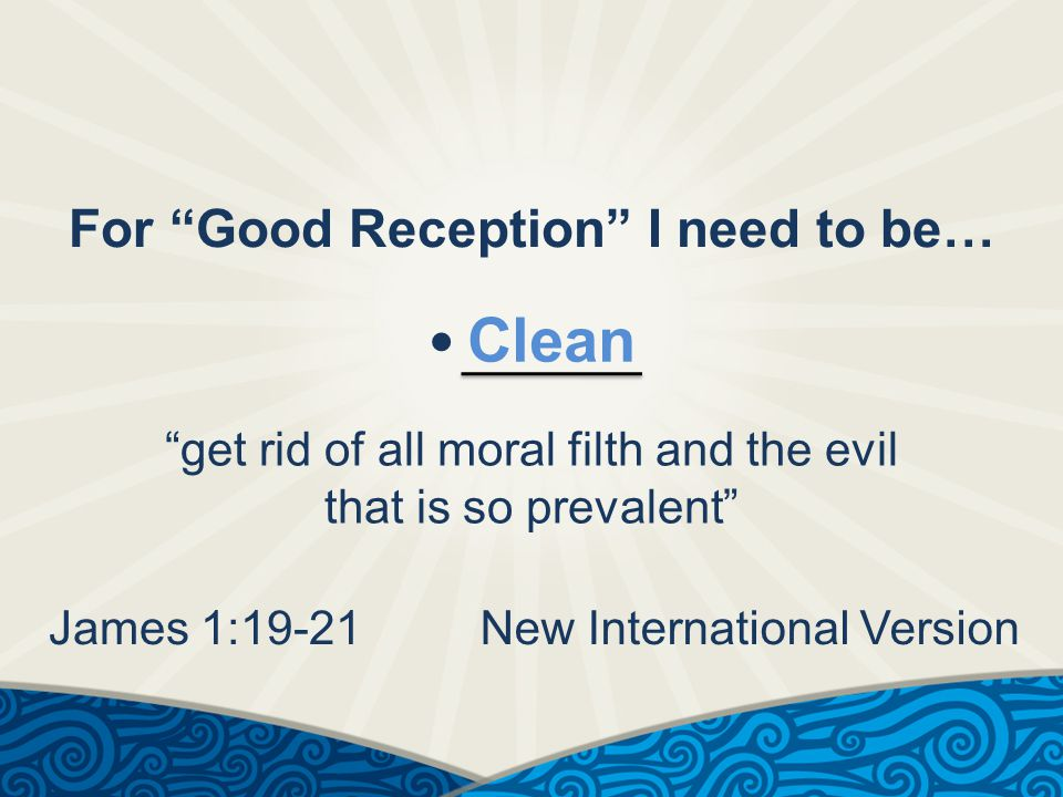 For Good Reception I need to be… Clean get rid of all moral filth and the evil that is so prevalent James 1:19-21New International Version