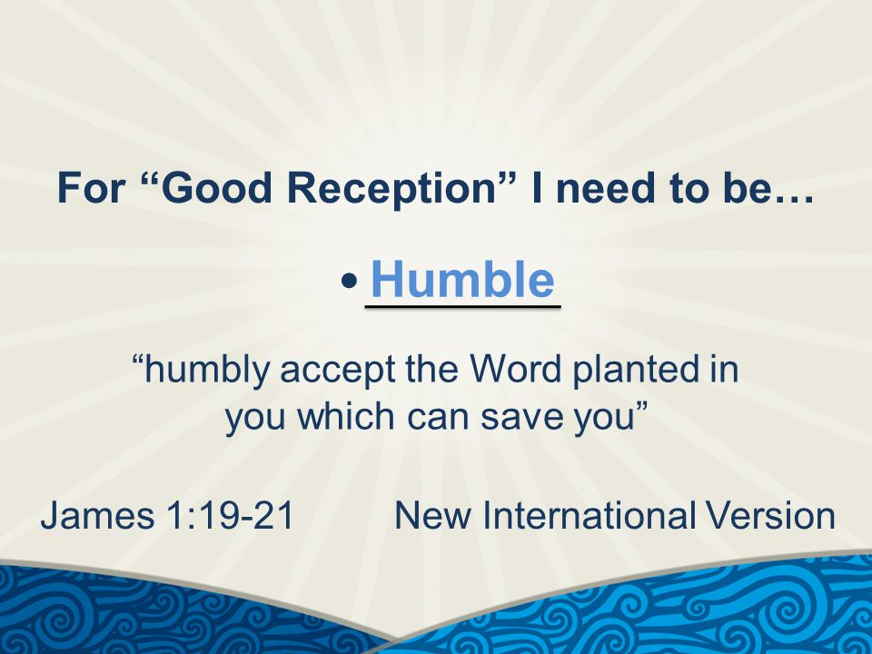 For Good Reception I need to be… Humble humbly accept the Word planted in you which can save you James 1:19-21New International Version