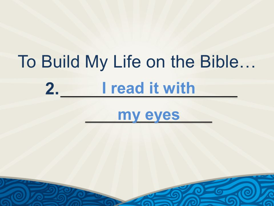 To Build My Life on the Bible… 2. I read it with my eyes