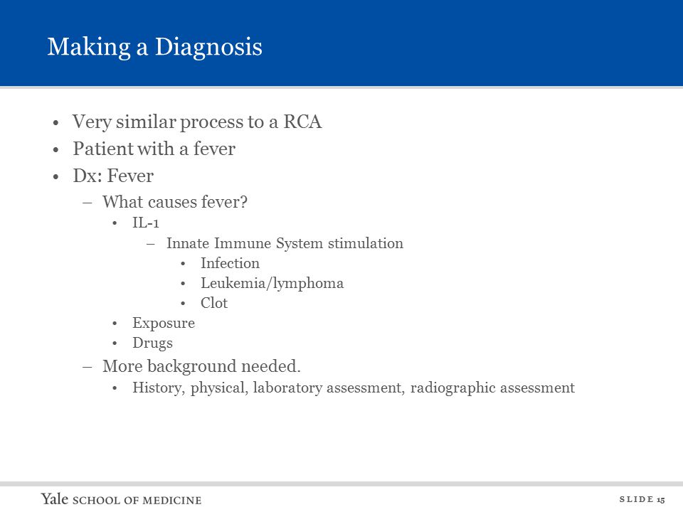 S L I D E 15 Making a Diagnosis Very similar process to a RCA Patient with a fever Dx: Fever –What causes fever.