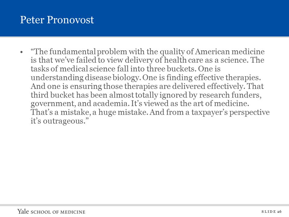 S L I D E 26 Peter Pronovost The fundamental problem with the quality of American medicine is that we've failed to view delivery of health care as a science.
