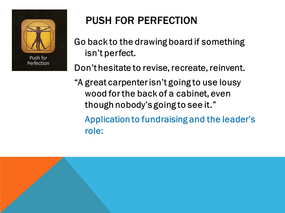 """PUSH FOR PERFECTION Go back to the drawing board if something isn't perfect. Don't hesitate to revise, recreate, reinvent. """"A great carpenter isn't go"""