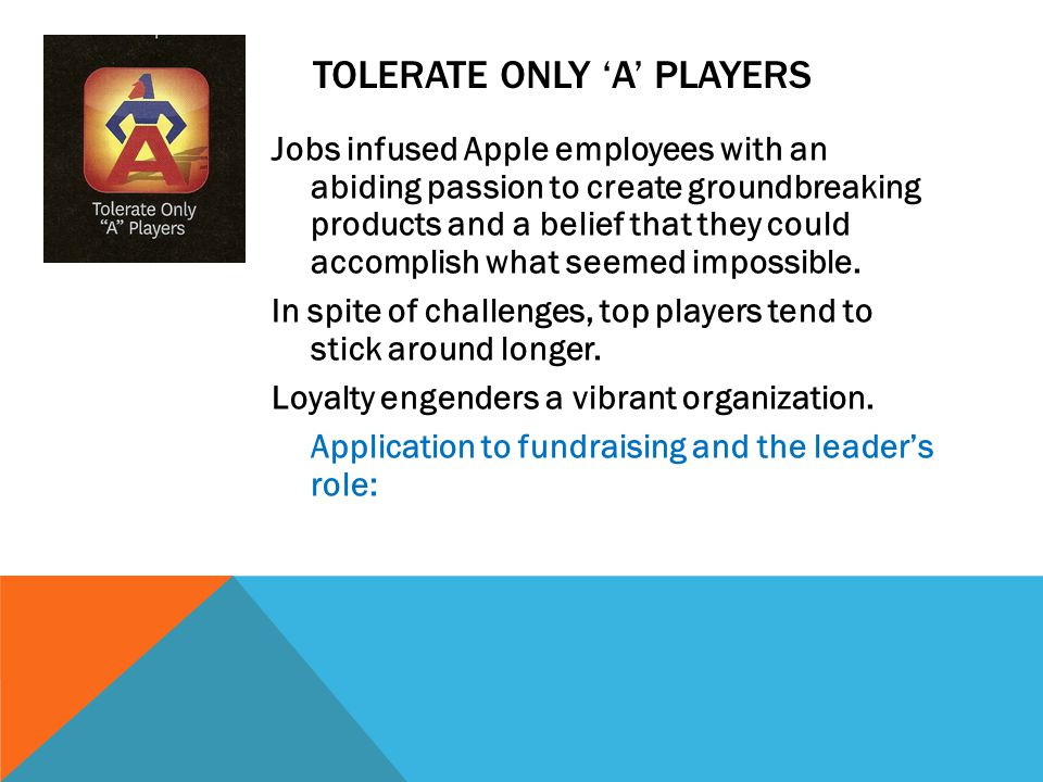 TOLERATE ONLY 'A' PLAYERS Jobs infused Apple employees with an abiding passion to create groundbreaking products and a belief that they could accomplish what seemed impossible.
