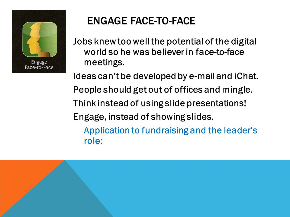 ENGAGE FACE-TO-FACE Jobs knew too well the potential of the digital world so he was believer in face-to-face meetings. Ideas can't be developed by e-m