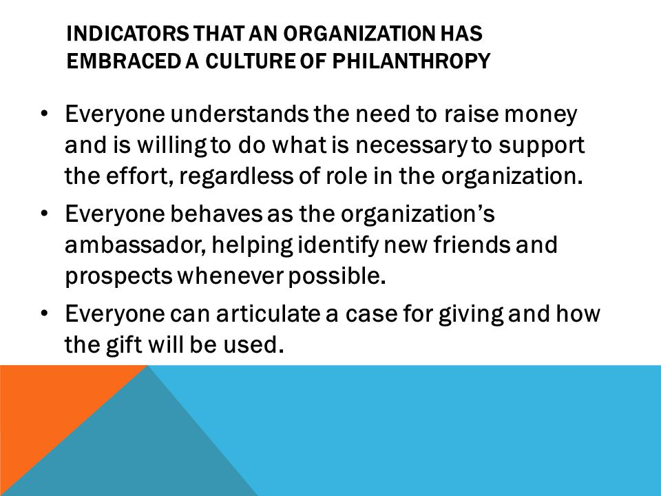 INDICATORS THAT AN ORGANIZATION HAS EMBRACED A CULTURE OF PHILANTHROPY Everyone understands the need to raise money and is willing to do what is necessary to support the effort, regardless of role in the organization.