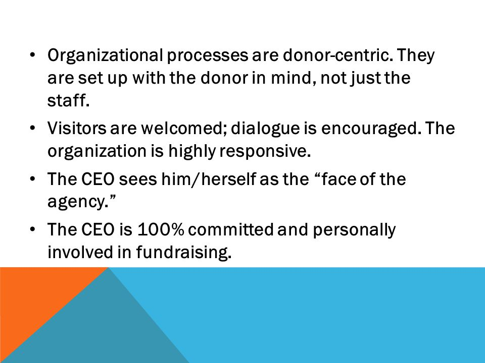 Organizational processes are donor-centric. They are set up with the donor in mind, not just the staff. Visitors are welcomed; dialogue is encouraged.