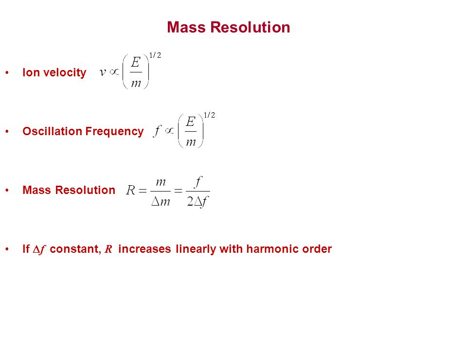 Mass Resolution Ion velocity Oscillation Frequency Mass Resolution If  f constant, R increases linearly with harmonic order
