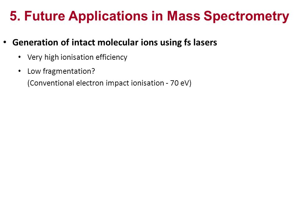 5. Future Applications in Mass Spectrometry Generation of intact molecular ions using fs lasers Very high ionisation efficiency Low fragmentation? (Co