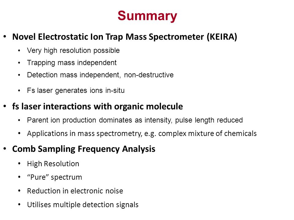 Summary Novel Electrostatic Ion Trap Mass Spectrometer (KEIRA) Very high resolution possible Trapping mass independent Detection mass independent, non-destructive Fs laser generates ions in-situ fs laser interactions with organic molecule Parent ion production dominates as intensity, pulse length reduced Applications in mass spectrometry, e.g.