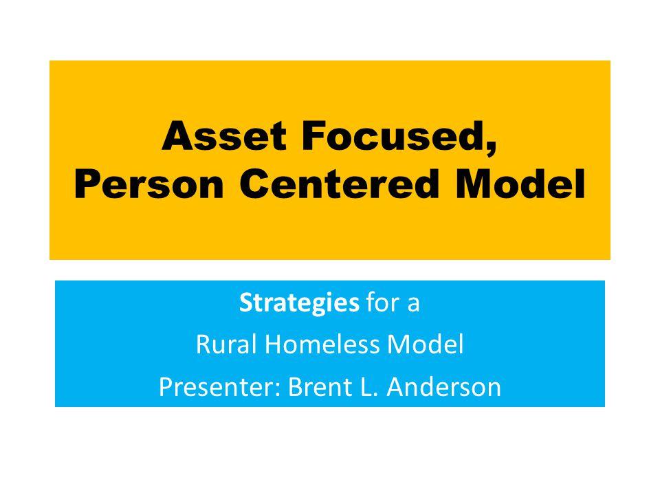 Asset Focused, Person Centered Model Strategies for a Rural Homeless Model Presenter: Brent L.