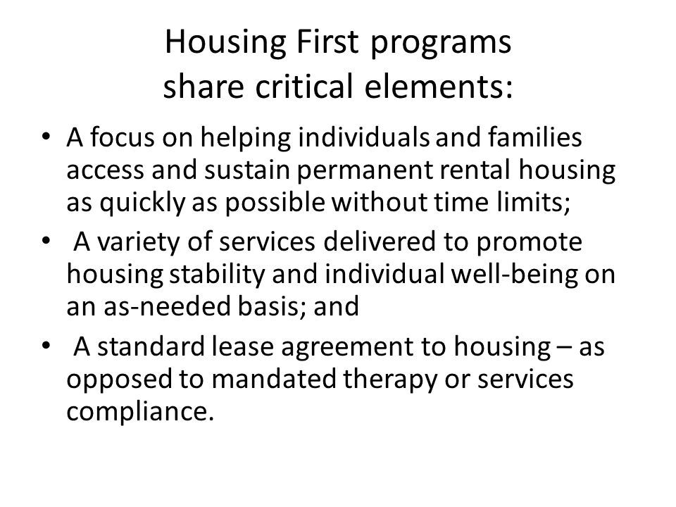 Housing First programs share critical elements: A focus on helping individuals and families access and sustain permanent rental housing as quickly as possible without time limits; A variety of services delivered to promote housing stability and individual well-being on an as-needed basis; and A standard lease agreement to housing – as opposed to mandated therapy or services compliance.