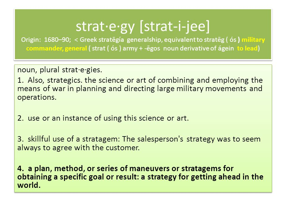 strat·e·gy [strat-i-jee] Origin: 1680–90; < Greek stratēgía generalship, equivalent to stratēg ( ós ) military commander, general ( strat ( ós ) army + -ēgos noun derivative of ágein to lead) noun, plural strat·e·gies.
