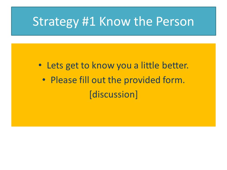 Strategy #1 Know the Person Lets get to know you a little better.