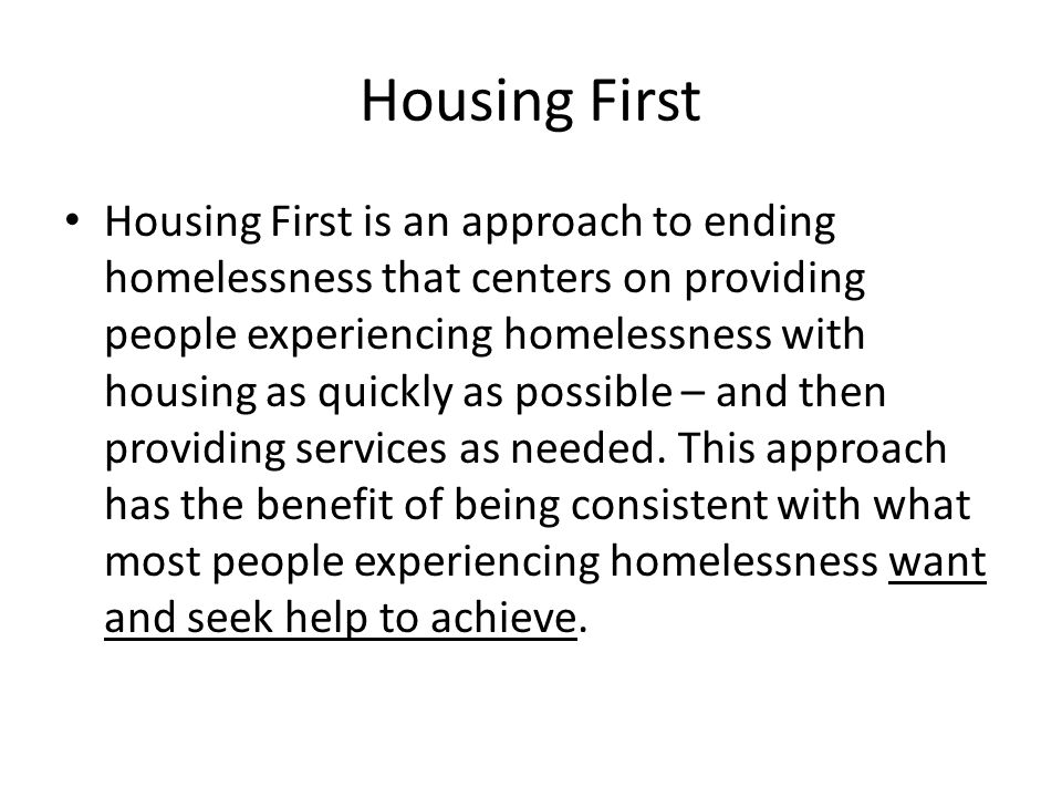 Housing First Housing First is an approach to ending homelessness that centers on providing people experiencing homelessness with housing as quickly as possible – and then providing services as needed.
