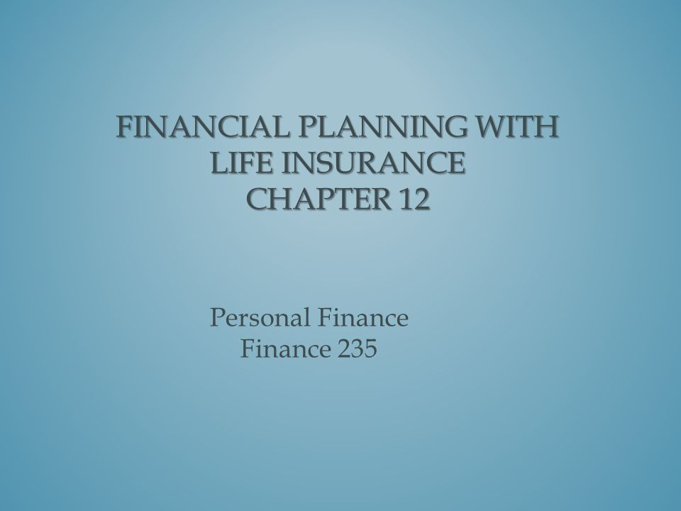 FINANCIAL PLANNING WITH LIFE INSURANCE CHAPTER 12 Personal Finance Finance 235