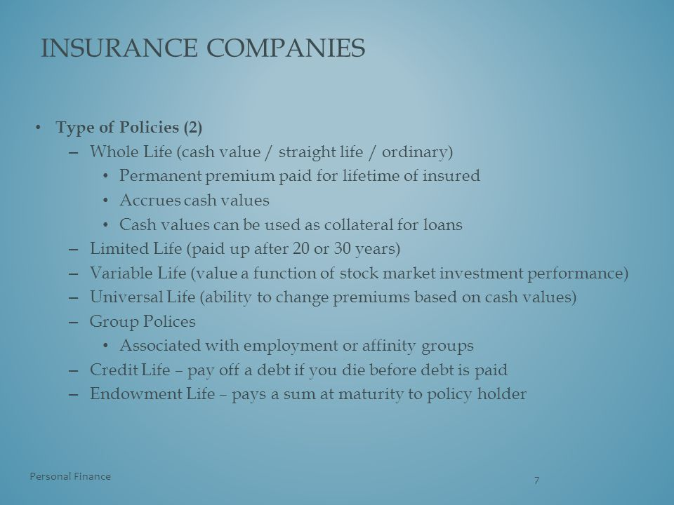 Type of Policies (2) – Whole Life (cash value / straight life / ordinary) Permanent premium paid for lifetime of insured Accrues cash values Cash valu