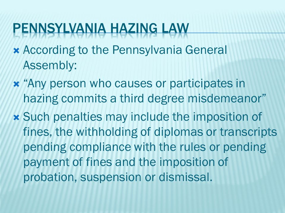  According to the Pennsylvania General Assembly:  Any person who causes or participates in hazing commits a third degree misdemeanor  Such penalties may include the imposition of fines, the withholding of diplomas or transcripts pending compliance with the rules or pending payment of fines and the imposition of probation, suspension or dismissal.