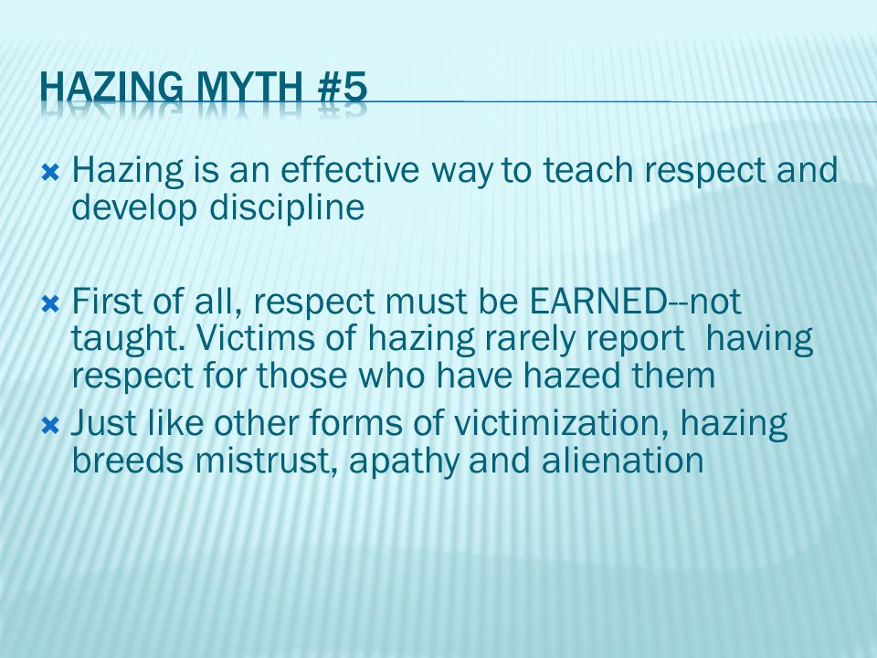 Hazing is an effective way to teach respect and develop discipline  First of all, respect must be EARNED--not taught.