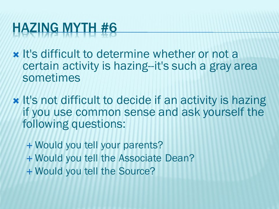  It s difficult to determine whether or not a certain activity is hazing--it s such a gray area sometimes  It s not difficult to decide if an activity is hazing if you use common sense and ask yourself the following questions:  Would you tell your parents.