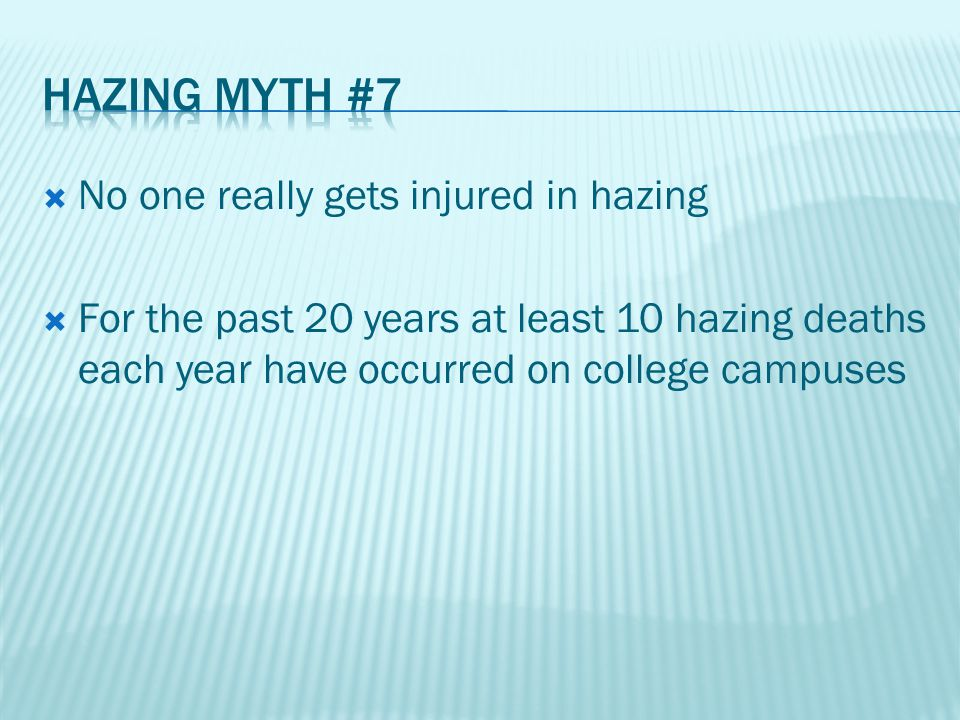  No one really gets injured in hazing  For the past 20 years at least 10 hazing deaths each year have occurred on college campuses