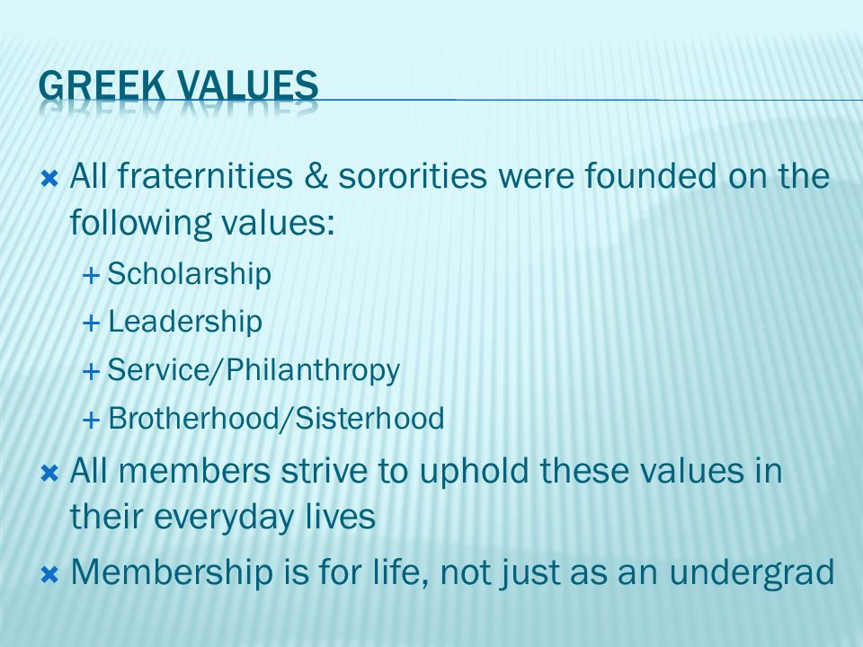  All fraternities & sororities were founded on the following values:  Scholarship  Leadership  Service/Philanthropy  Brotherhood/Sisterhood  All members strive to uphold these values in their everyday lives  Membership is for life, not just as an undergrad