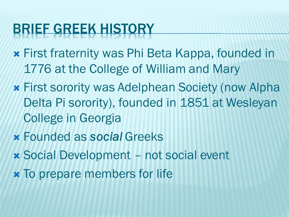  First fraternity was Phi Beta Kappa, founded in 1776 at the College of William and Mary  First sorority was Adelphean Society (now Alpha Delta Pi sorority), founded in 1851 at Wesleyan College in Georgia  Founded as social Greeks  Social Development – not social event  To prepare members for life