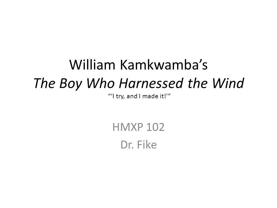 William Kamkwamba's The Boy Who Harnessed the Wind 'I try, and I made it!' HMXP 102 Dr. Fike