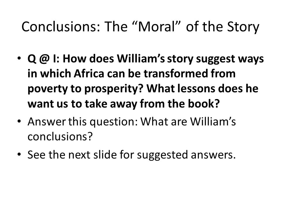 Conclusions: The Moral of the Story Q @ I: How does William's story suggest ways in which Africa can be transformed from poverty to prosperity.