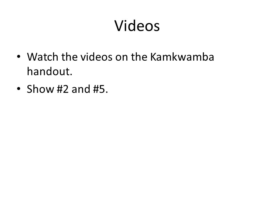 Videos Watch the videos on the Kamkwamba handout. Show #2 and #5.